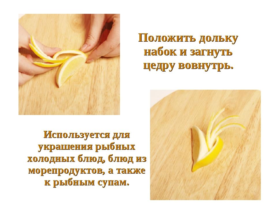 Положить дольку набок и загнуть цедру вовнутрь. Используется для украше...