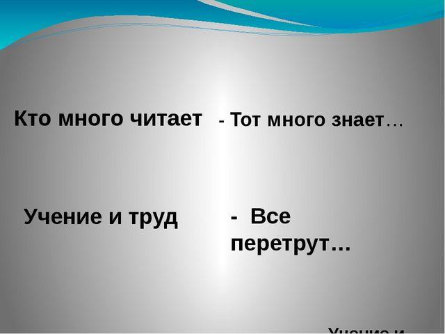 - Тот много знает… Учение и труд - Все перетрут… Кто много читает Учение и труд