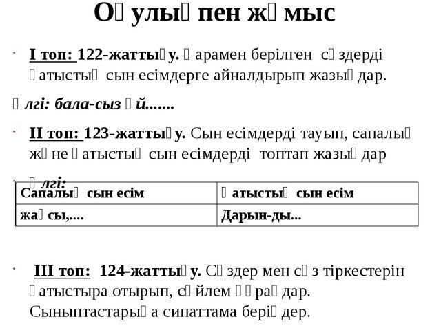 Оқулықпен жұмыс І топ: 122-жаттығу. Қарамен берілген сөздерді қатыстық сын ес...
