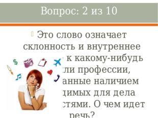 Вопрос: 2 из 10 Это слово означает склонность и внутреннее влечение к какому-