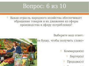 Вопрос: 6 из 10 Какая отрасль народного хозяйства обеспечивает обращение това