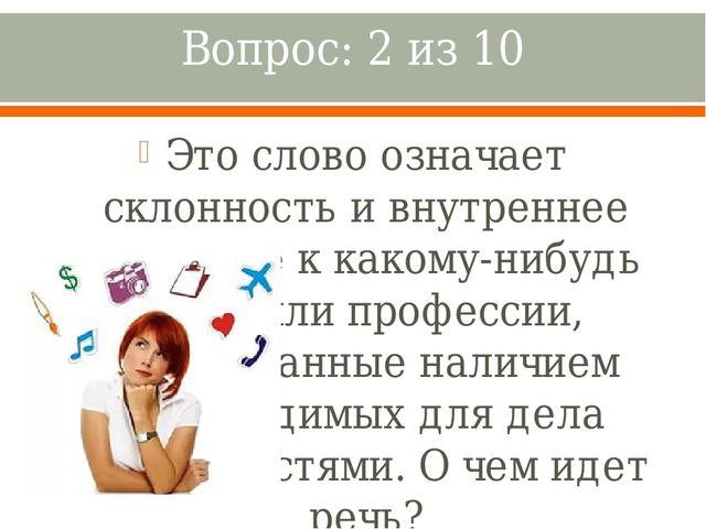 Вопрос: 2 из 10 Это слово означает склонность и внутреннее влечение к какому-...