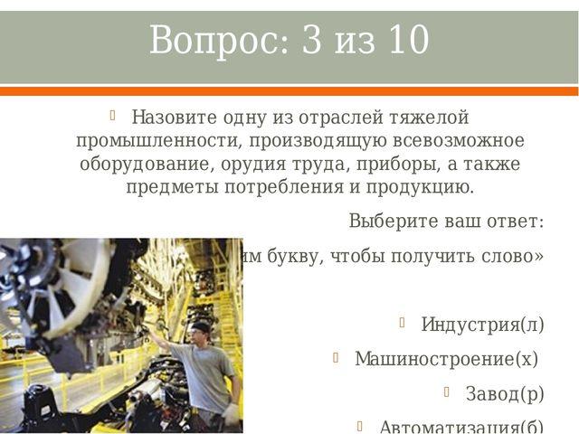 Вопрос: 3 из 10 Назовите одну из отраслей тяжелой промышленности, производящу...