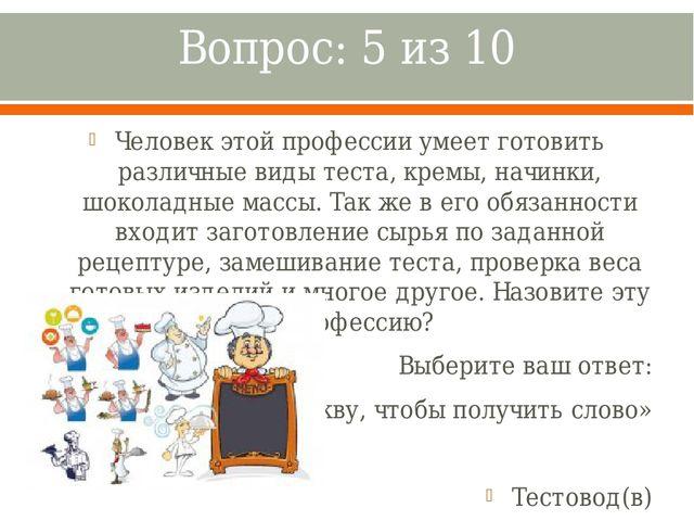Вопрос: 5 из 10 Человек этой профессии умеет готовить различные виды теста, к...