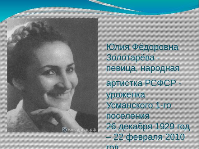 Юлия Фёдоровна Золотарёва - певица, народная артистка РСФСР - уроженка Усманс...