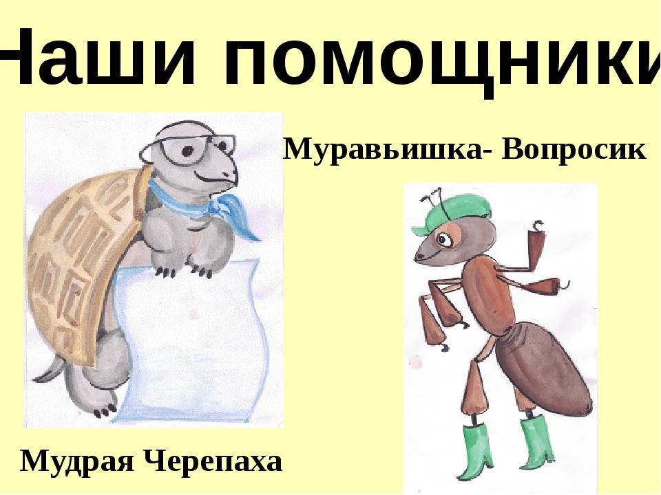 Наши помощники Мудрая Черепаха Муравьишка- Вопросик