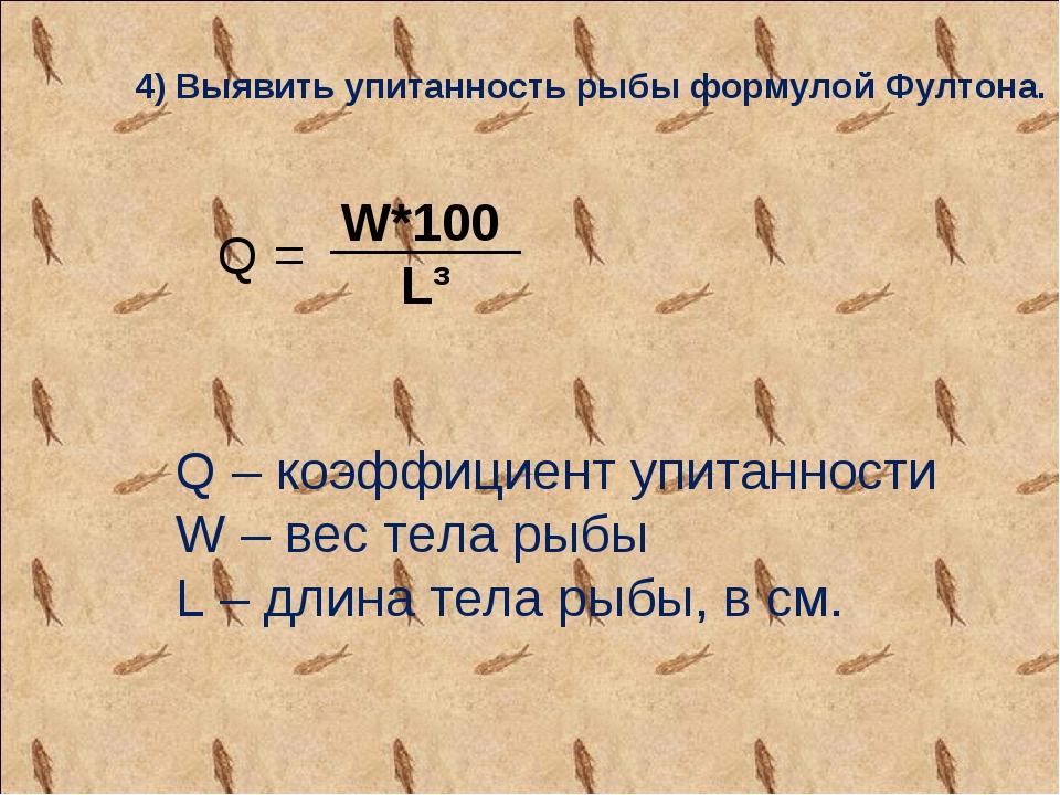 4) Выявить упитанность рыбы формулой Фултона. Q – коэффициент упитанности W...