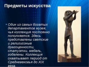 Предметы искусства Один из самых богатых департаментов музея, чья коллекция п