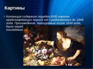 Картины Коллекция содержит порядка 6000 картин, представляющих период отСред