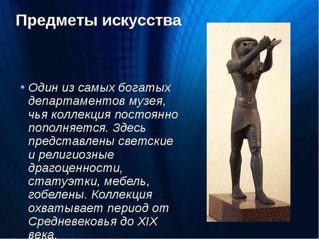 Предметы искусства Один из самых богатых департаментов музея, чья коллекция п...