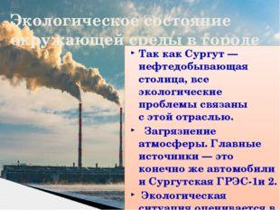 Экологическое состояние окружающей среды в городе Так как Сургут— нефтедобыв
