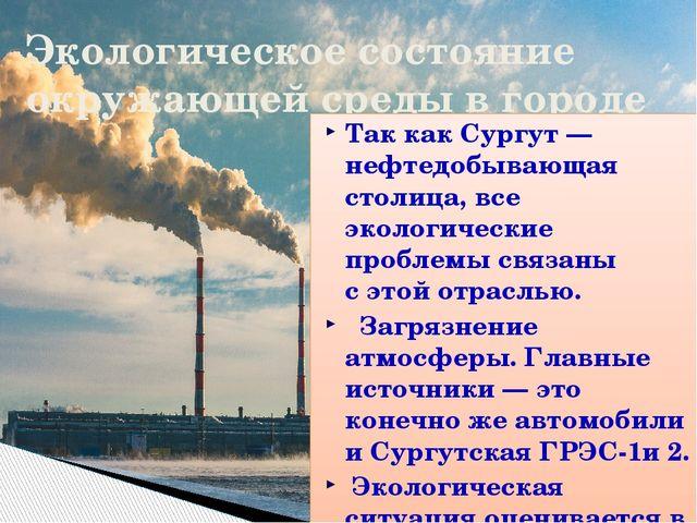 Экологическое состояние окружающей среды в городе Так как Сургут— нефтедобыв...