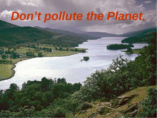 Don't pollute the Planet.