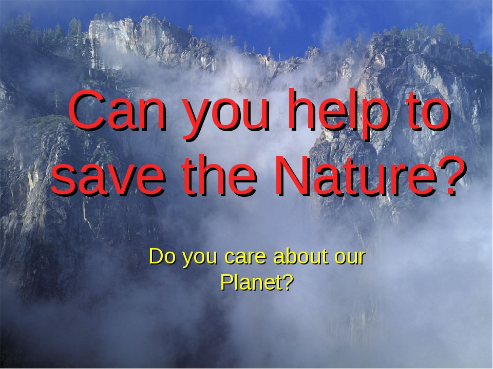 Can you help to save the Nature?								 Do you care about our Planet?