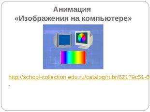 Анимация «Изображения на компьютере» http://school-collection.edu.ru/catalog/