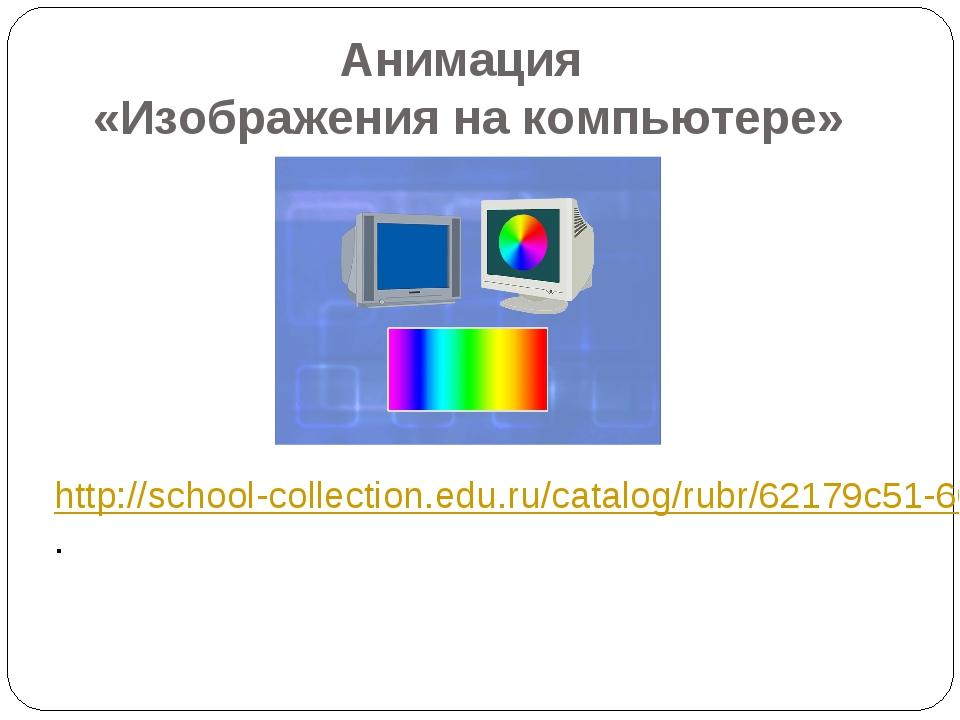 Анимация «Изображения на компьютере» http://school-collection.edu.ru/catalog/...