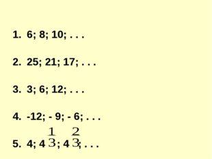 6; 8; 10; . . . 25; 21; 17; . . . 3; 6; 12; . . . -12; - 9; - 6; . . . 4; 4