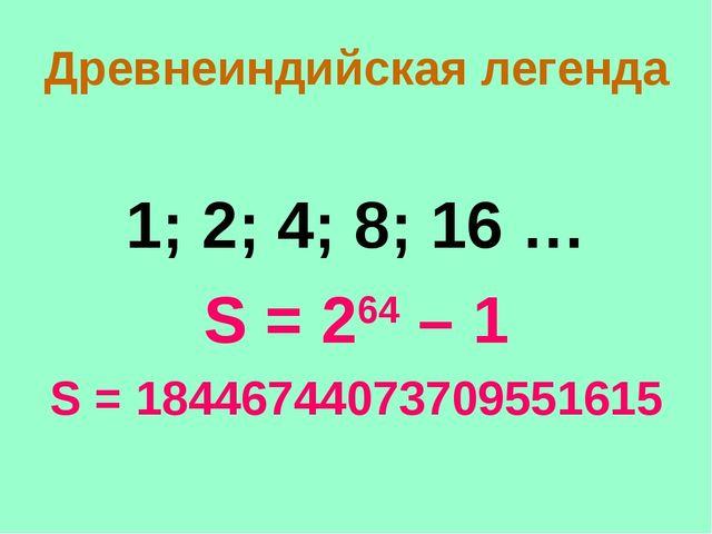 Древнеиндийская легенда 1; 2; 4; 8; 16 … S = 264 – 1 S = 18446744073709551615