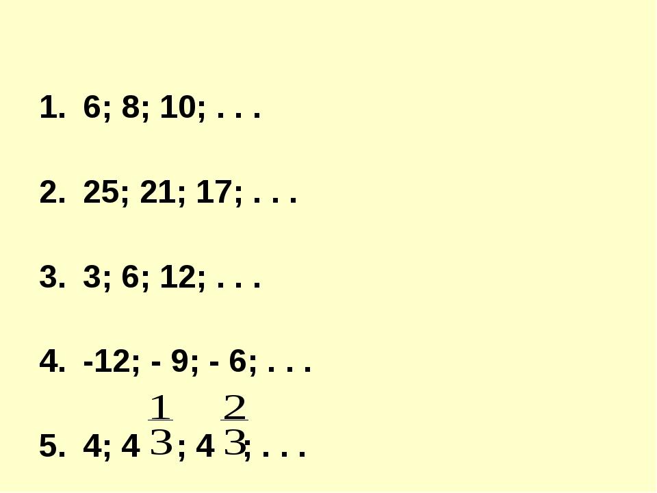 6; 8; 10; . . . 25; 21; 17; . . . 3; 6; 12; . . . -12; - 9; - 6; . . . 4; 4...