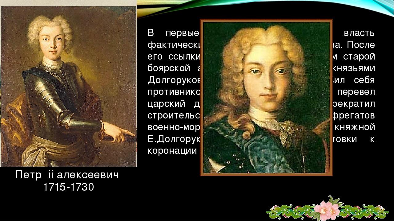 Петр ii алексеевич 1715-1730 В первые месяцы его правления власть фактически...