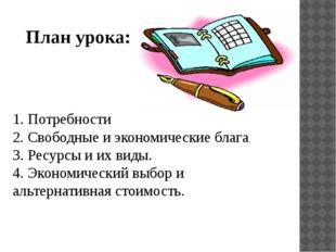 План урока: 1. Потребности 2. Свободные и экономические блага 3. Ресурсы и их