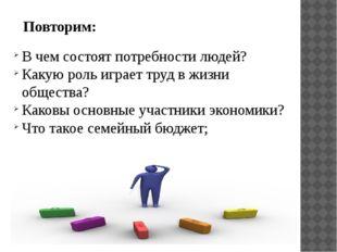 Повторим: В чем состоят потребности людей? Какую роль играет труд в жизни общ