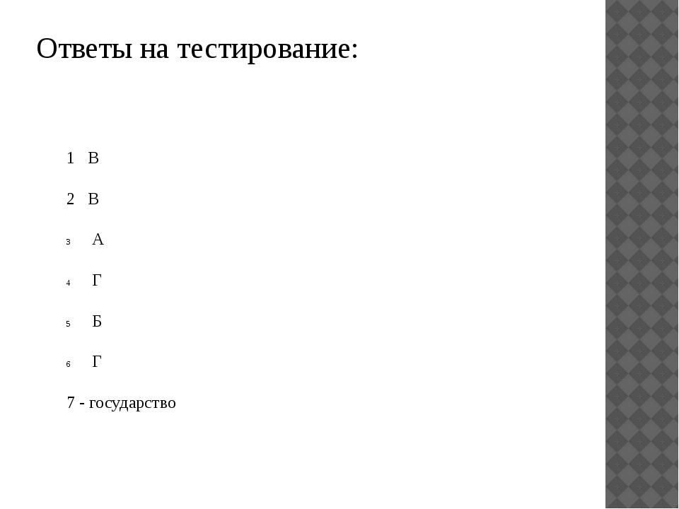 Ответы на тестирование: 1 В 2 В А Г Б Г 7 - государство