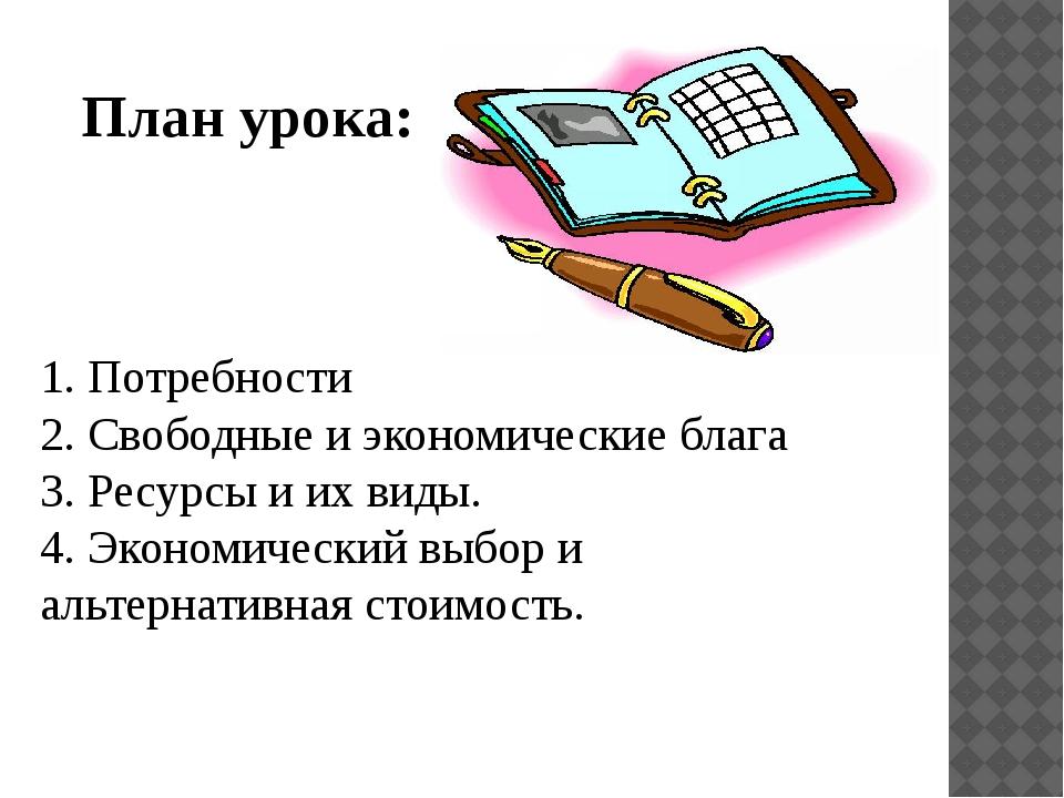 План урока: 1. Потребности 2. Свободные и экономические блага 3. Ресурсы и их...