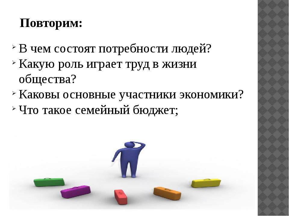 Повторим: В чем состоят потребности людей? Какую роль играет труд в жизни общ...