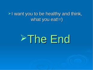I want you to be healthy and think, what you eat!=) The End