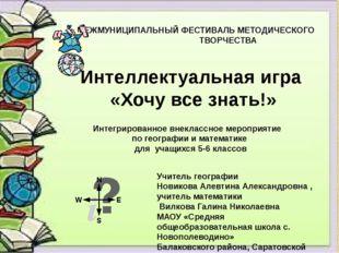 Интеллектуальная игра «Хочу все знать!» Учитель географии Новикова Алевтина