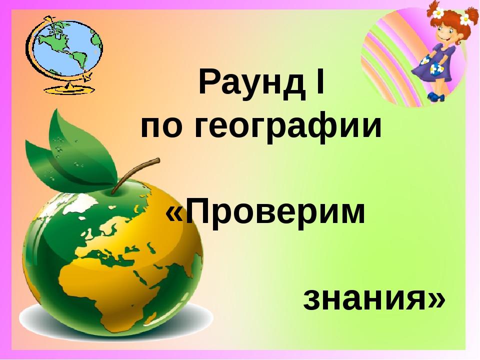Раунд Ι по географии «Проверим знания»