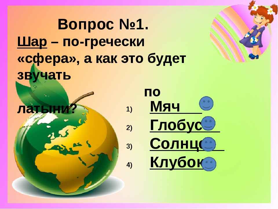 Вопрос №1. Шар – по-гречески «сфера», а как это будет звучать по латыни? Мяч...