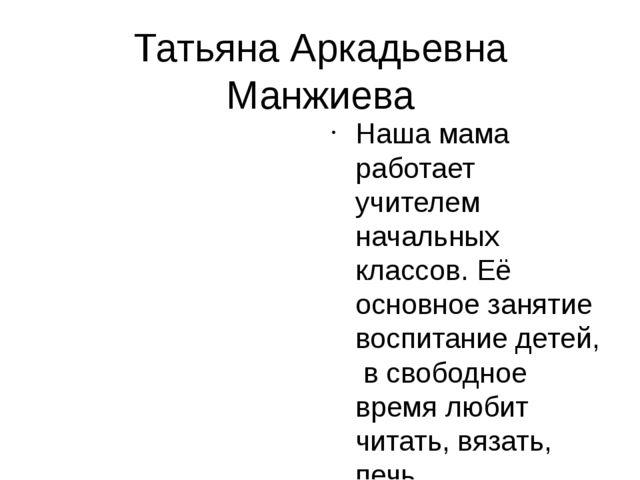 Татьяна Аркадьевна Манжиева Наша мама работает учителем начальных классов. Её...