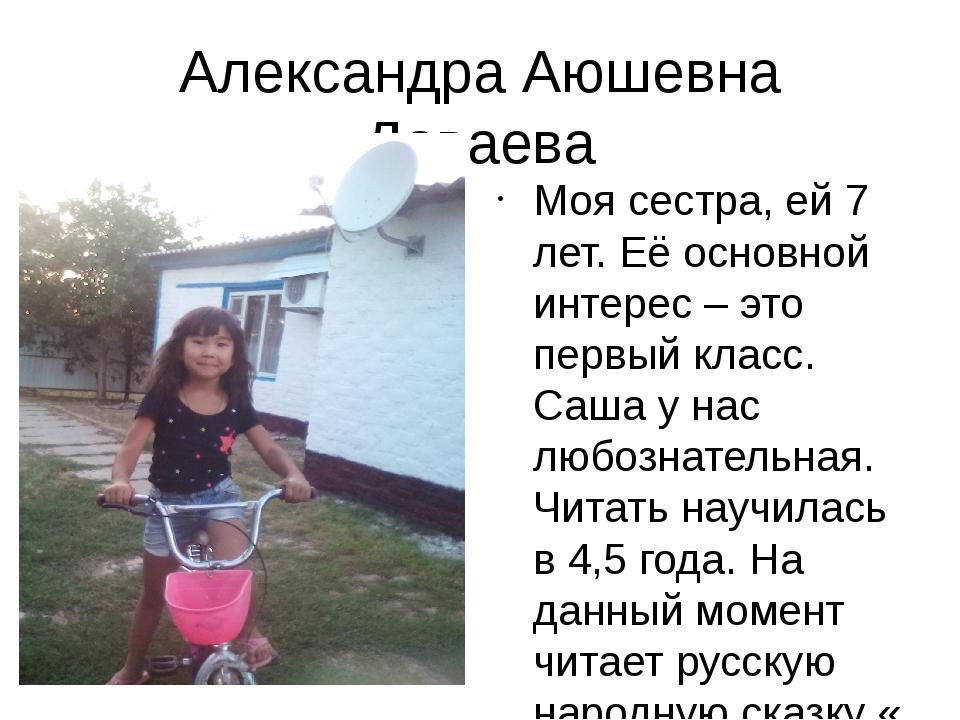 Александра Аюшевна Даваева Моя сестра, ей 7 лет. Её основной интерес – это пе...