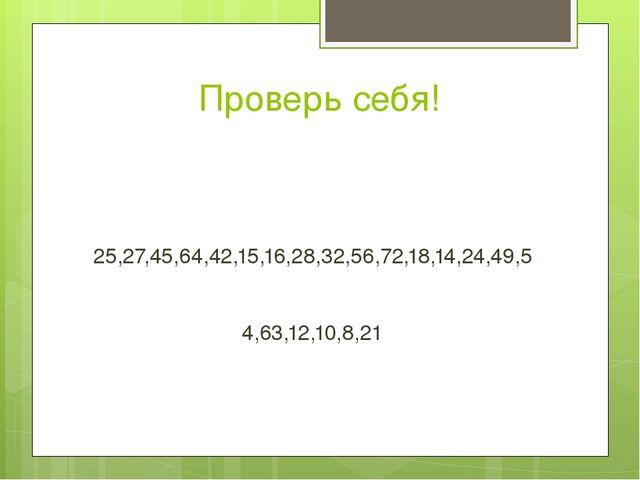 Проверь себя! 25,27,45,64,42,15,16,28,32,56,72,18,14,24,49,5 4,63,12,10,8,21