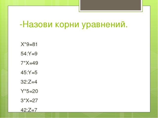 -Назови корни уравнений. X*9=81 54:Y=9 7*X=49 45:Y=5 32:Z=4 Y*5=20 3*X=27 42:...