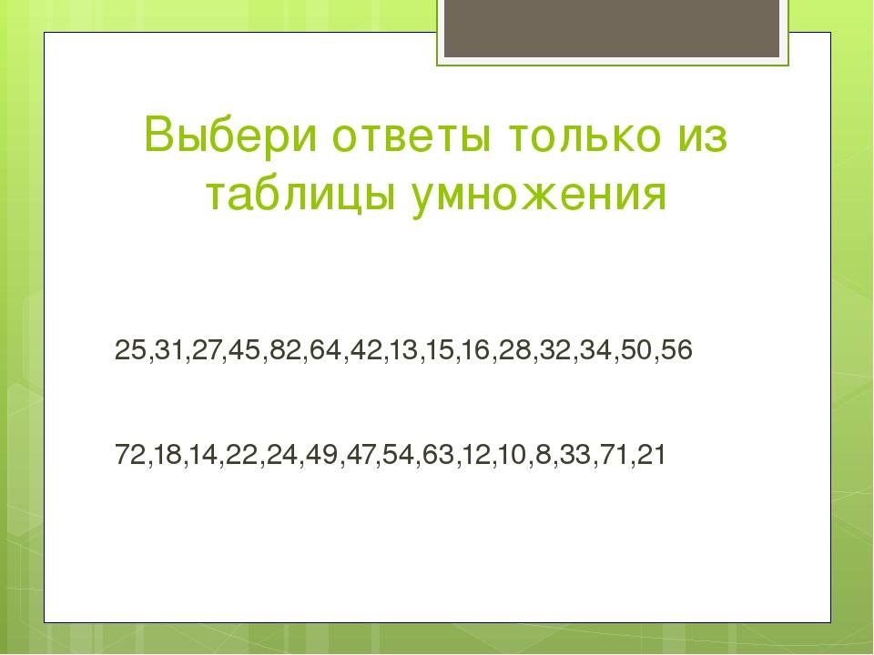 Выбери ответы только из таблицы умножения 25,31,27,45,82,64,42,13,15,16,28,32...