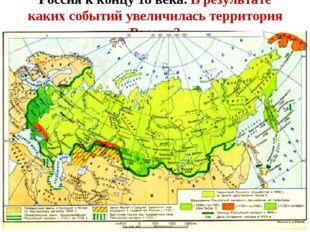 Россия к концу 18 века. В результате каких событий увеличилась территория Рос