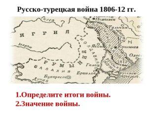 Русско-турецкая война 1806-12 гг. Определите итоги войны. Значение войны.