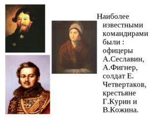 Наиболее известными командирами были : офицеры А.Сеславин, А.Фигнер, солдат Е