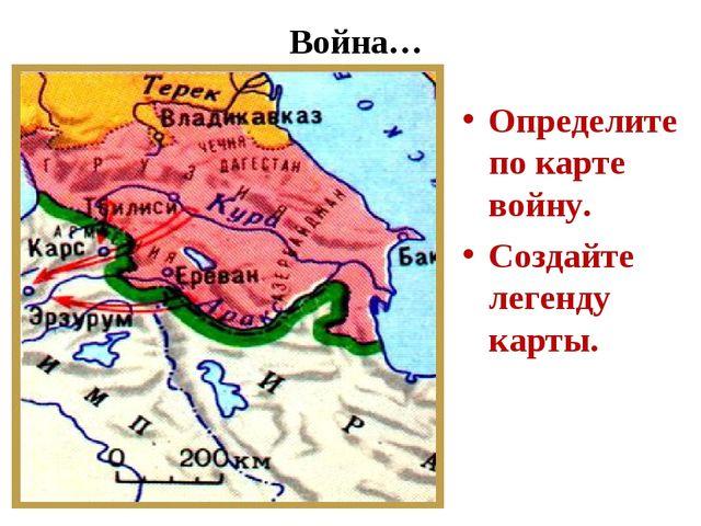 Война… Определите по карте войну. Создайте легенду карты.