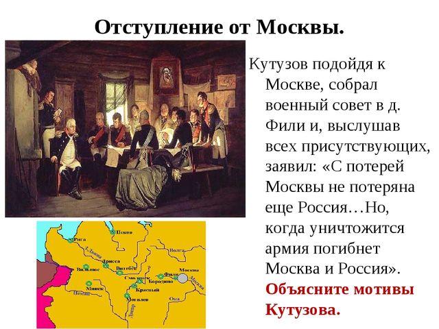 Отступление от Москвы. Кутузов подойдя к Москве, собрал военный совет в д. Фи...
