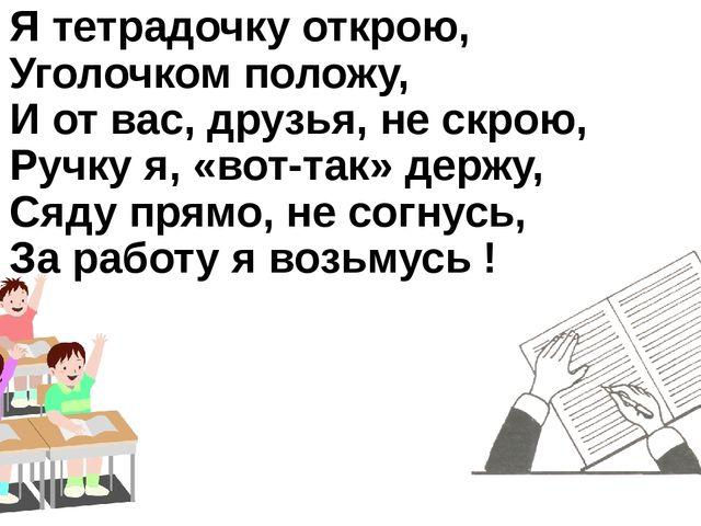 Я тетрадочку открою, Уголочком положу, И от вас, друзья, не скрою, Ручку я, «...