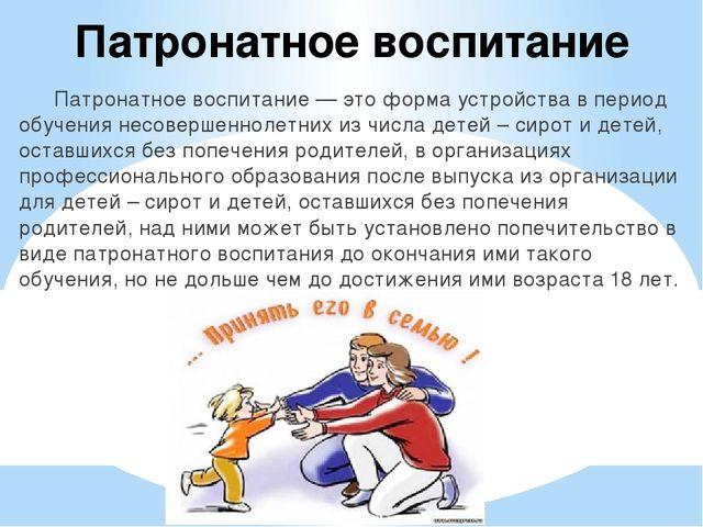 Патронатное воспитание Патронатное воспитание — это форма устройства в перио...