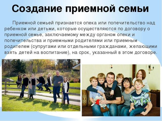 Создание приемной семьи Приемной семьей признается опека или попечительство...