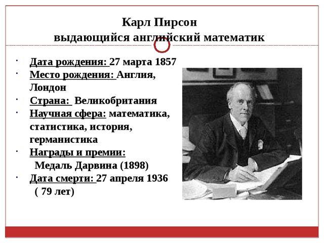 Карл Пирсон выдающийся английский математик Дата рождения: 27марта 1857 Мест...