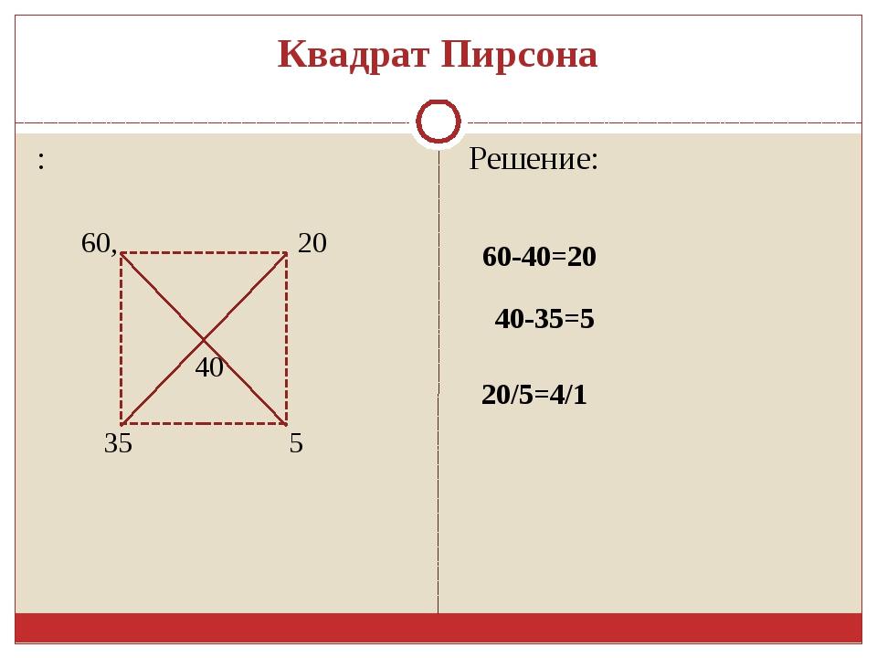 Квадрат Пирсона : Решение: 60, 35 40 20 5 60-40=20 40-35=5 20/5=4/1