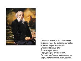 Словами поэта А. И. Полежаева художник мог бы сказать и о себе: Я видел море,