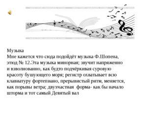 Музыка Мне кажется что сюда подойдёт музыка Ф.Шопена, этюд № 12.Эта музыка ми